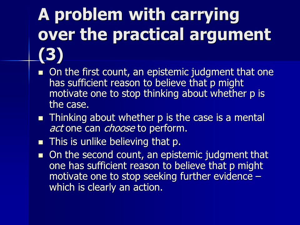 A problem with carrying over the practical argument (3) On the first count, an epistemic judgment that one has sufficient reason to believe that p might motivate one to stop thinking about whether p is the case.