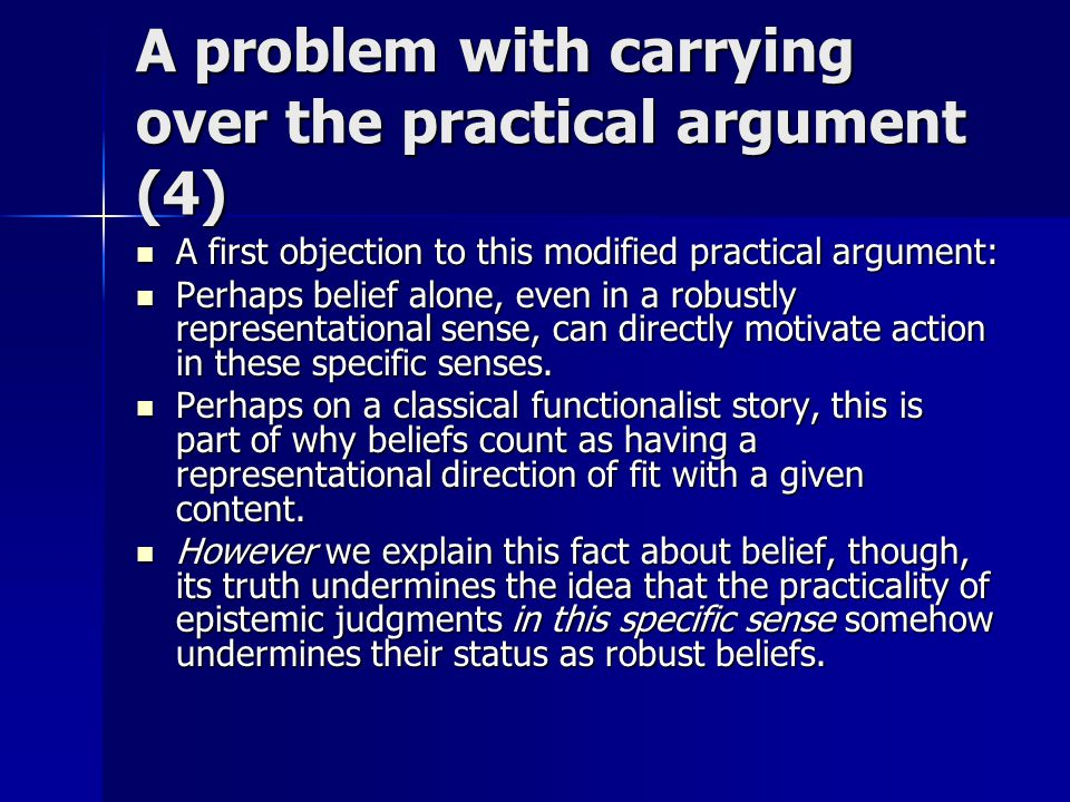 A problem with carrying over the practical argument (4) A first objection to this modified practical argument: A first objection to this modified practical argument: Perhaps belief alone, even in a robustly representational sense, can directly motivate action in these specific senses.