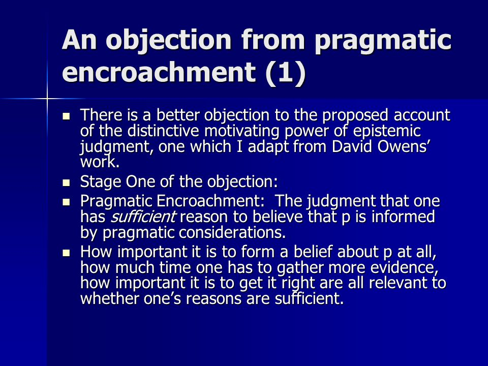 An objection from pragmatic encroachment (1) There is a better objection to the proposed account of the distinctive motivating power of epistemic judgment, one which I adapt from David Owens' work.
