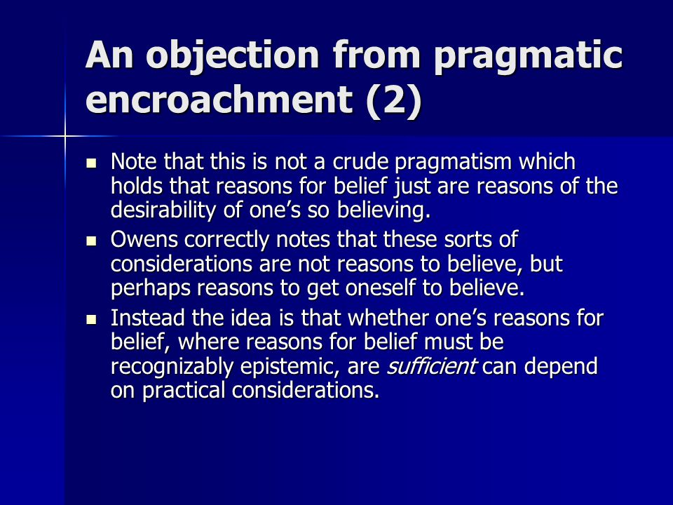 An objection from pragmatic encroachment (2) Note that this is not a crude pragmatism which holds that reasons for belief just are reasons of the desirability of one's so believing.