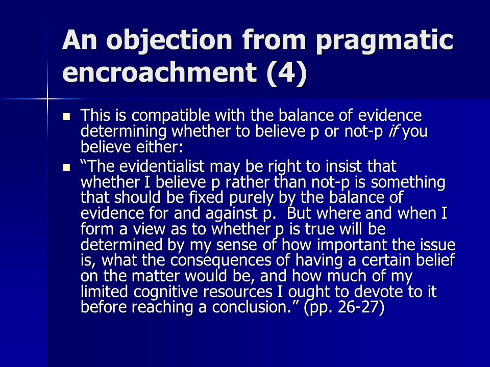 An objection from pragmatic encroachment (4) This is compatible with the balance of evidence determining whether to believe p or not-p if you believe either: This is compatible with the balance of evidence determining whether to believe p or not-p if you believe either: The evidentialist may be right to insist that whether I believe p rather than not-p is something that should be fixed purely by the balance of evidence for and against p.