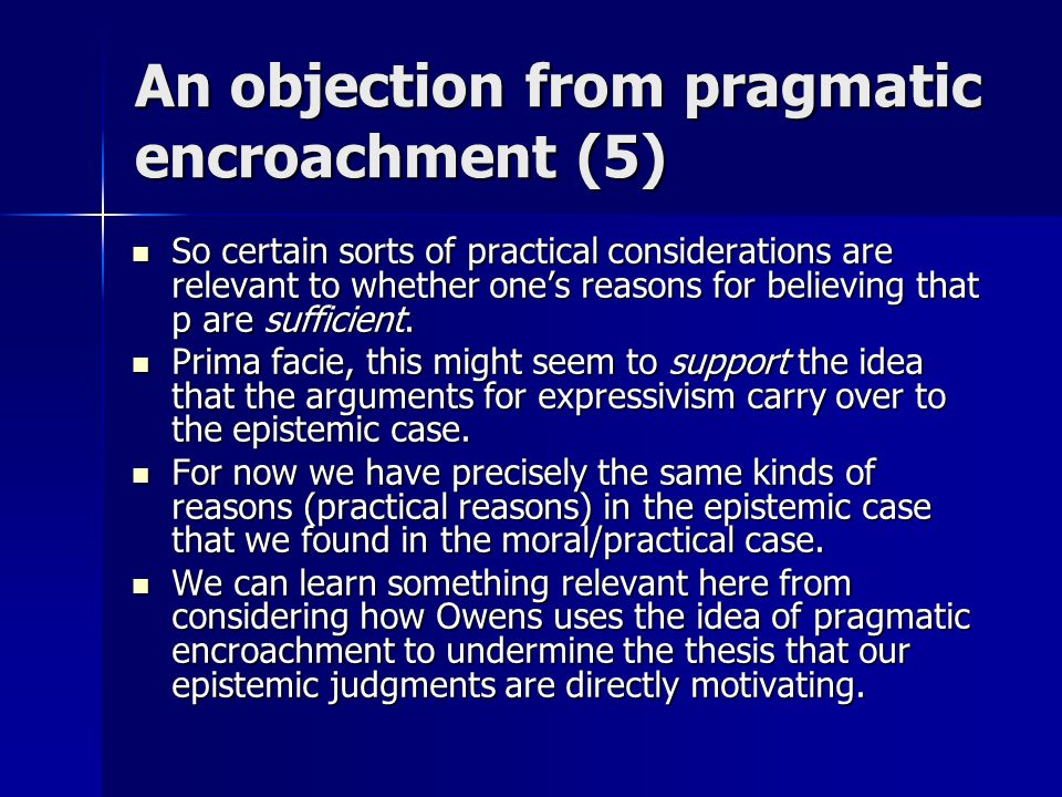 An objection from pragmatic encroachment (5) So certain sorts of practical considerations are relevant to whether one's reasons for believing that p are sufficient.