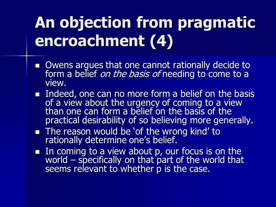 An objection from pragmatic encroachment (4) Owens argues that one cannot rationally decide to form a belief on the basis of needing to come to a view