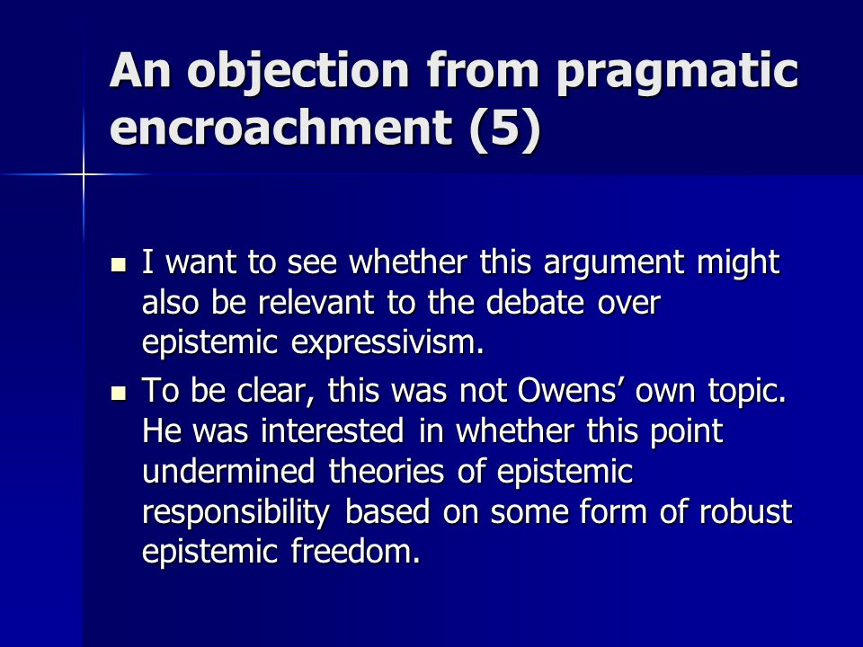 An objection from pragmatic encroachment (5) I want to see whether this argument might also be relevant to the debate over epistemic expressivism. I w
