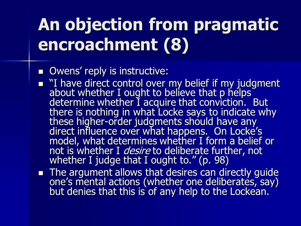 An objection from pragmatic encroachment (8) Owens' reply is instructive: Owens' reply is instructive: I have direct control over my belief if my judgment about whether I ought to believe that p helps determine whether I acquire that conviction.