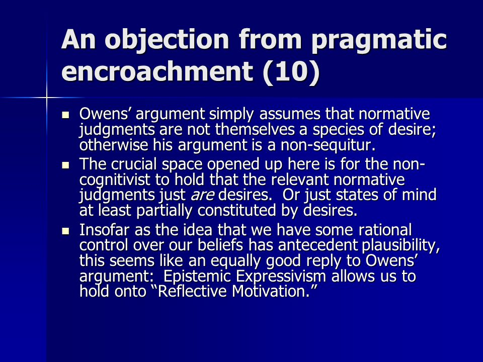 An objection from pragmatic encroachment (10) Owens' argument simply assumes that normative judgments are not themselves a species of desire; otherwise his argument is a non-sequitur.