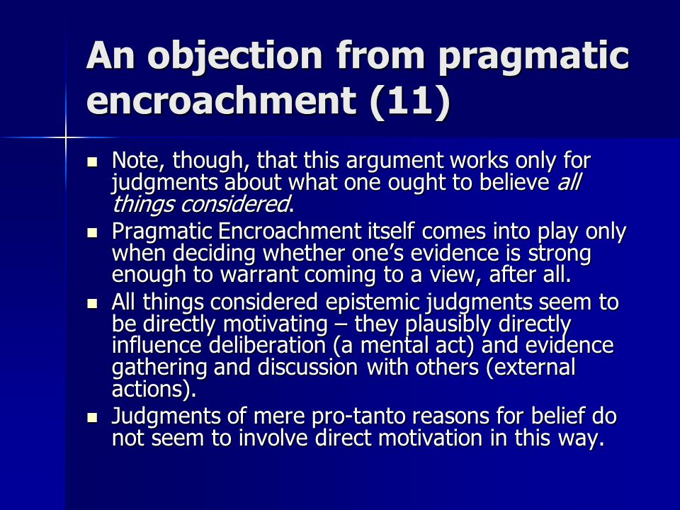 An objection from pragmatic encroachment (11) Note, though, that this argument works only for judgments about what one ought to believe all things considered.