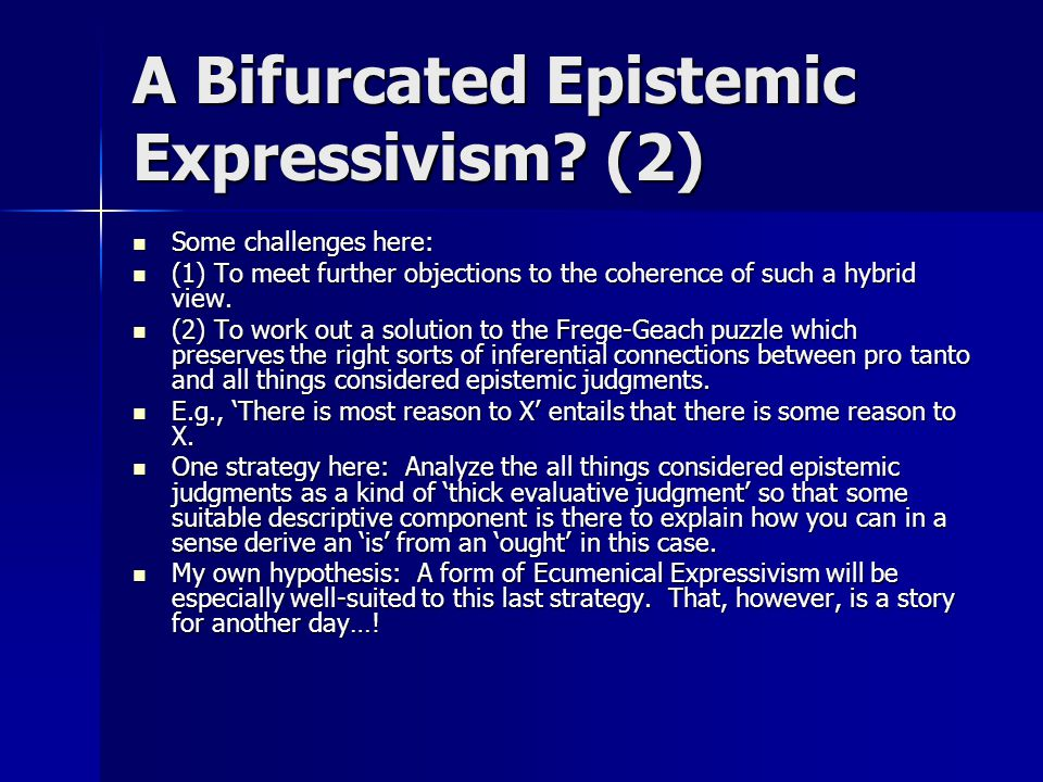 A Bifurcated Epistemic Expressivism? (2) Some challenges here: Some challenges here: (1) To meet further objections to the coherence of such a hybrid