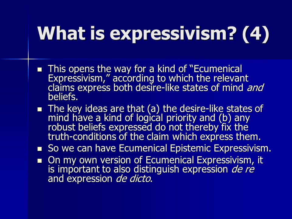 "What is expressivism? (4) This opens the way for a kind of ""Ecumenical Expressivism,"" according to which the relevant claims express both desire-like"