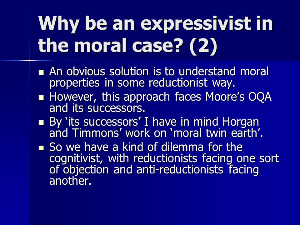 Why be an expressivist in the moral case? (2) An obvious solution is to understand moral properties in some reductionist way. An obvious solution is t