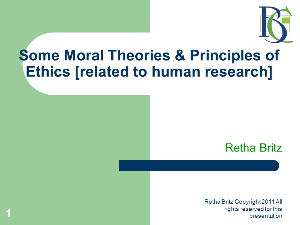 Retha Britz Copyright 2011 All rights reserved for this presentation 1 Some Moral Theories & Principles of Ethics [related to human research] Retha Britz