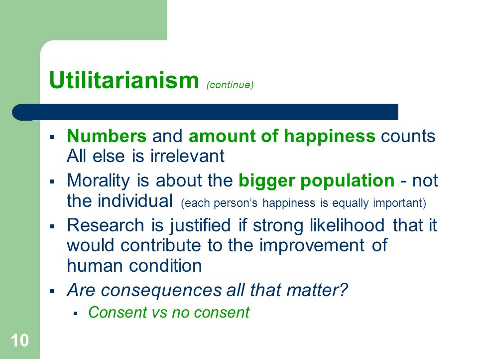 10 Utilitarianism (continue)  Numbers and amount of happiness counts All else is irrelevant  Morality is about the bigger population - not the individual (each person's happiness is equally important)  Research is justified if strong likelihood that it would contribute to the improvement of human condition  Are consequences all that matter.