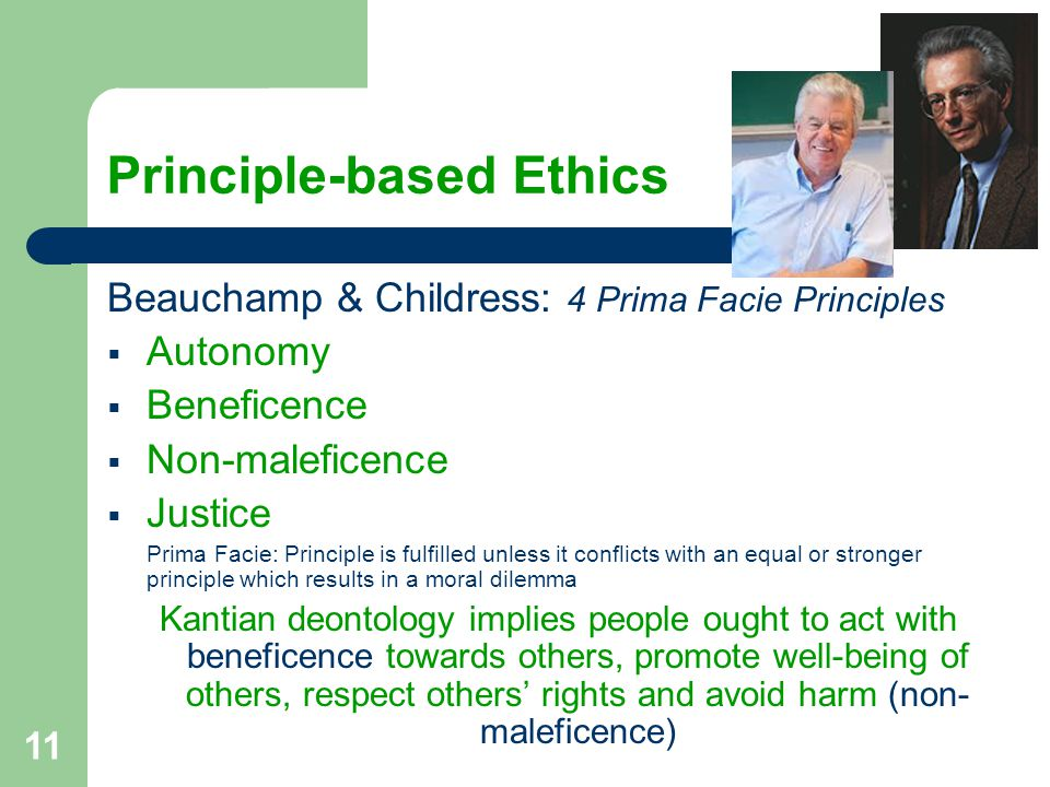 11 Principle-based Ethics Beauchamp & Childress: 4 Prima Facie Principles  Autonomy  Beneficence  Non-maleficence  Justice Prima Facie: Principle is fulfilled unless it conflicts with an equal or stronger principle which results in a moral dilemma Kantian deontology implies people ought to act with beneficence towards others, promote well-being of others, respect others' rights and avoid harm (non- maleficence)