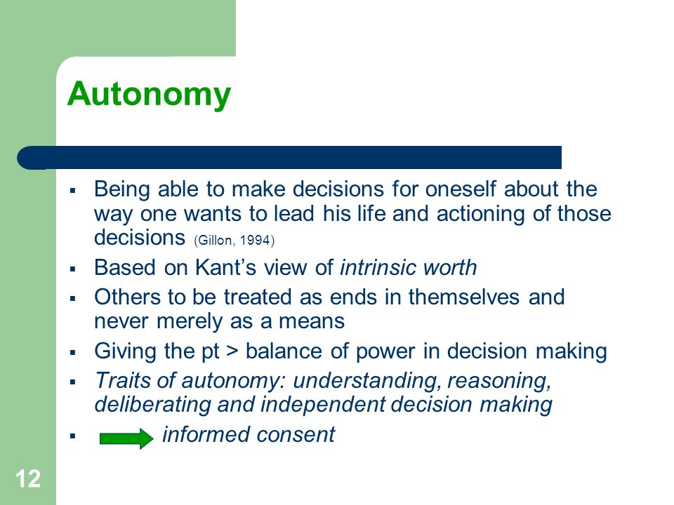 12 Autonomy  Being able to make decisions for oneself about the way one wants to lead his life and actioning of those decisions (Gillon, 1994)  Based on Kant's view of intrinsic worth  Others to be treated as ends in themselves and never merely as a means  Giving the pt > balance of power in decision making  Traits of autonomy: understanding, reasoning, deliberating and independent decision making  informed consent