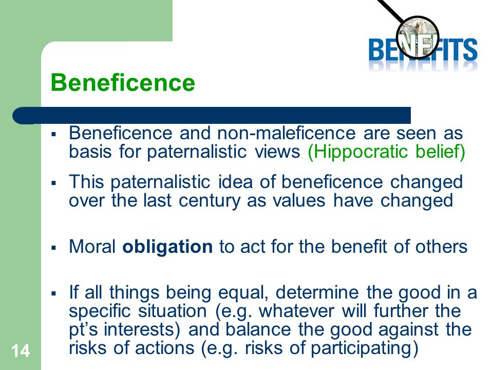 14 Beneficence  Beneficence and non-maleficence are seen as basis for paternalistic views (Hippocratic belief)  This paternalistic idea of beneficence changed over the last century as values have changed  Moral obligation to act for the benefit of others  If all things being equal, determine the good in a specific situation (e.g.