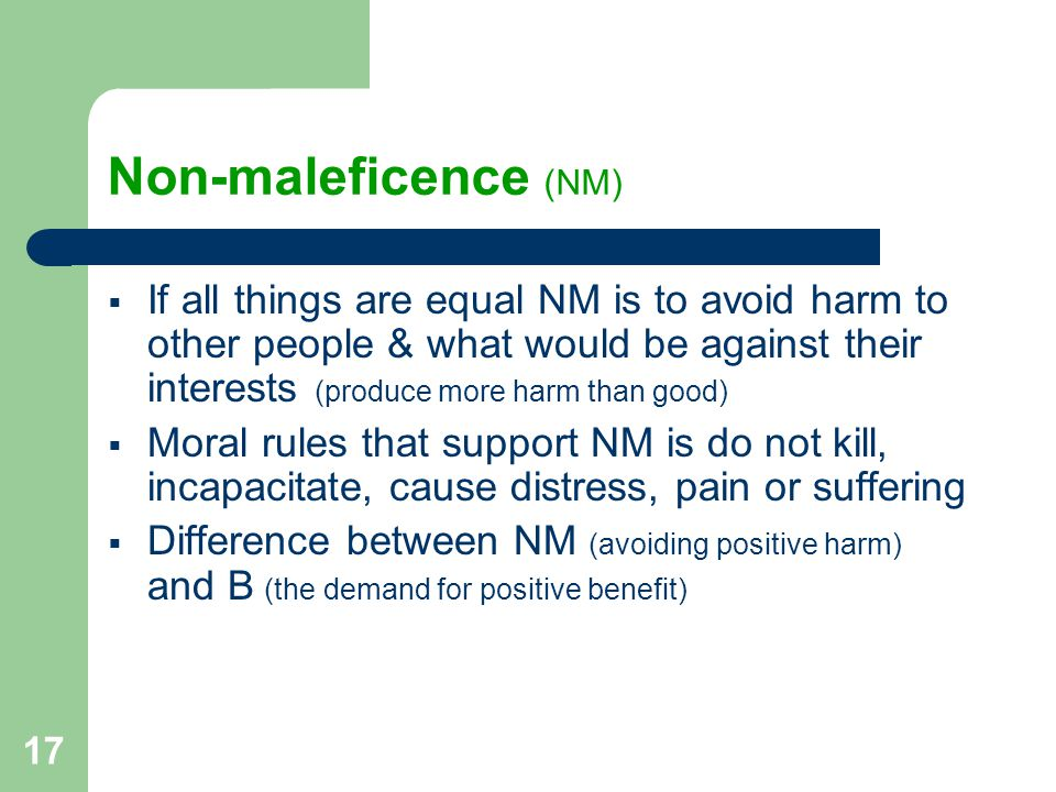 17 Non-maleficence (NM)  If all things are equal NM is to avoid harm to other people & what would be against their interests (produce more harm than good)  Moral rules that support NM is do not kill, incapacitate, cause distress, pain or suffering  Difference between NM (avoiding positive harm) and B (the demand for positive benefit)
