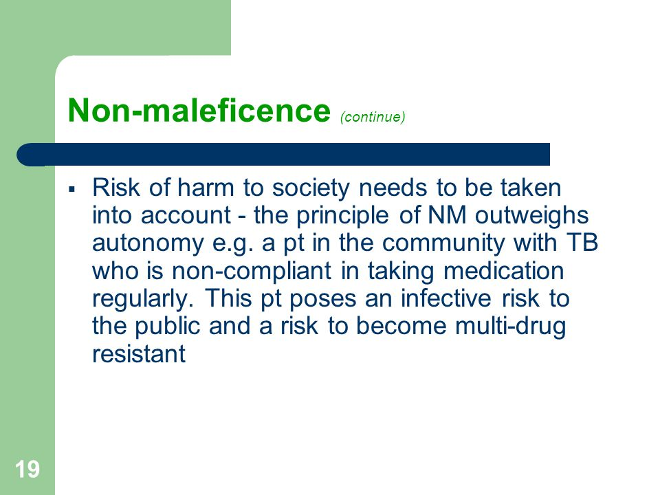 19 Non-maleficence (continue)  Risk of harm to society needs to be taken into account - the principle of NM outweighs autonomy e.g.
