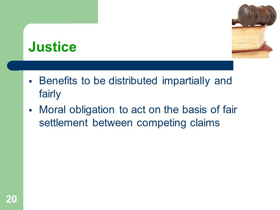 20 Justice  Benefits to be distributed impartially and fairly  Moral obligation to act on the basis of fair settlement between competing claims