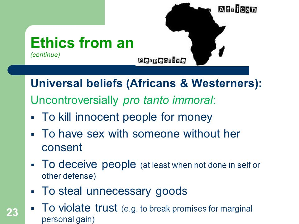 Ethics from an (continue) Universal beliefs (Africans & Westerners): Uncontroversially pro tanto immoral:  To kill innocent people for money  To have sex with someone without her consent  To deceive people (at least when not done in self or other defense)  To steal unnecessary goods  To violate trust (e.g.