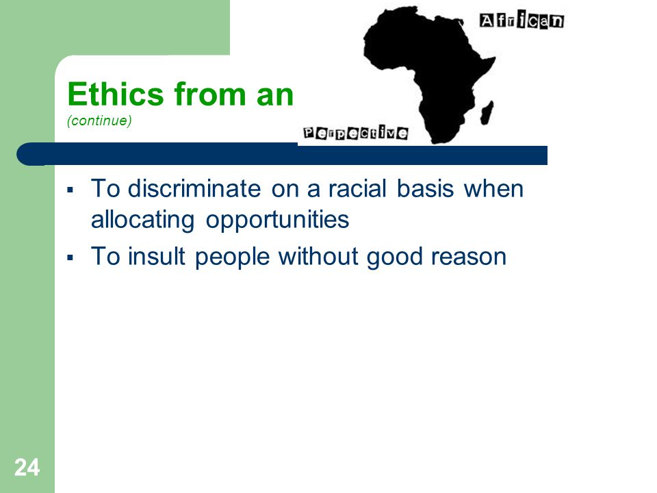 Ethics from an (continue)  To discriminate on a racial basis when allocating opportunities  To insult people without good reason 24