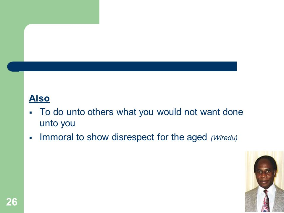 Also  To do unto others what you would not want done unto you  Immoral to show disrespect for the aged (Wiredu) 26