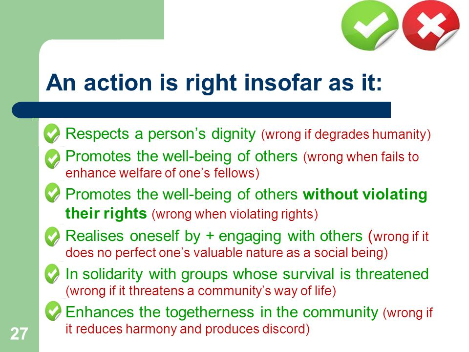 An action is right insofar as it:  Respects a person's dignity (wrong if degrades humanity)  Promotes the well-being of others (wrong when fails to enhance welfare of one's fellows)  Promotes the well-being of others without violating their rights (wrong when violating rights)  Realises oneself by + engaging with others ( wrong if it does no perfect one's valuable nature as a social being)  In solidarity with groups whose survival is threatened (wrong if it threatens a community's way of life)  Enhances the togetherness in the community (wrong if it reduces harmony and produces discord) 27