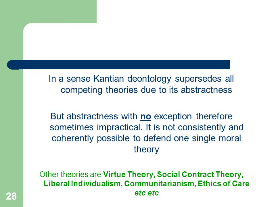 28 In a sense Kantian deontology supersedes all competing theories due to its abstractness But abstractness with no exception therefore sometimes impractical.