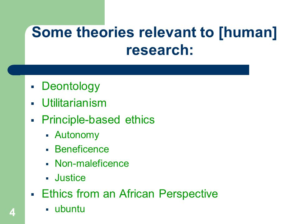 Some theories relevant to [human] research:  Deontology  Utilitarianism  Principle-based ethics  Autonomy  Beneficence  Non-maleficence  Justice  Ethics from an African Perspective  ubuntu 4