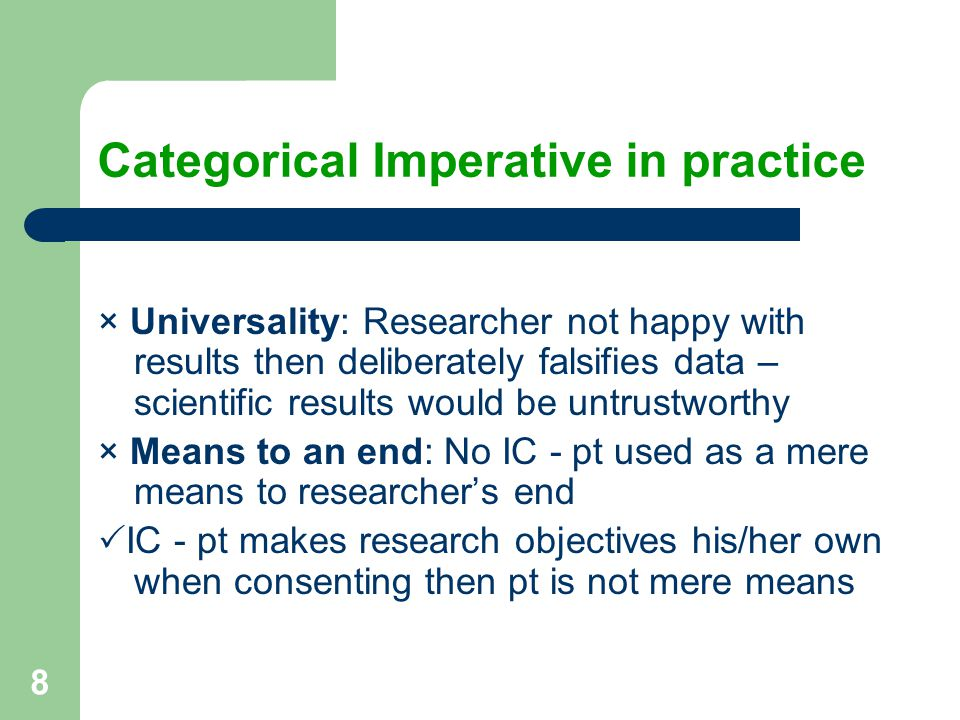 8 Categorical Imperative in practice × Universality: Researcher not happy with results then deliberately falsifies data – scientific results would be untrustworthy × Means to an end: No IC - pt used as a mere means to researcher's end  IC - pt makes research objectives his/her own when consenting then pt is not mere means