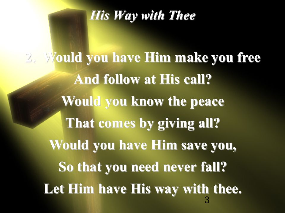 4 His Way with Thee [Refrain] His power can make you What you ought to be; His blood can cleanse your heart And make you free; His love can fill your soul, And you will see Twas best for Him To have His way with thee.