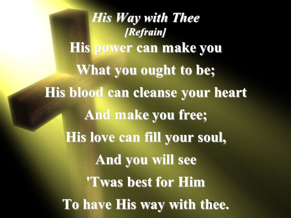 6 His Way with Thee [Refrain] His power can make you What you ought to be; His blood can cleanse your heart And make you free; His love can fill your soul, And you will see Twas best for Him To have His way with thee.