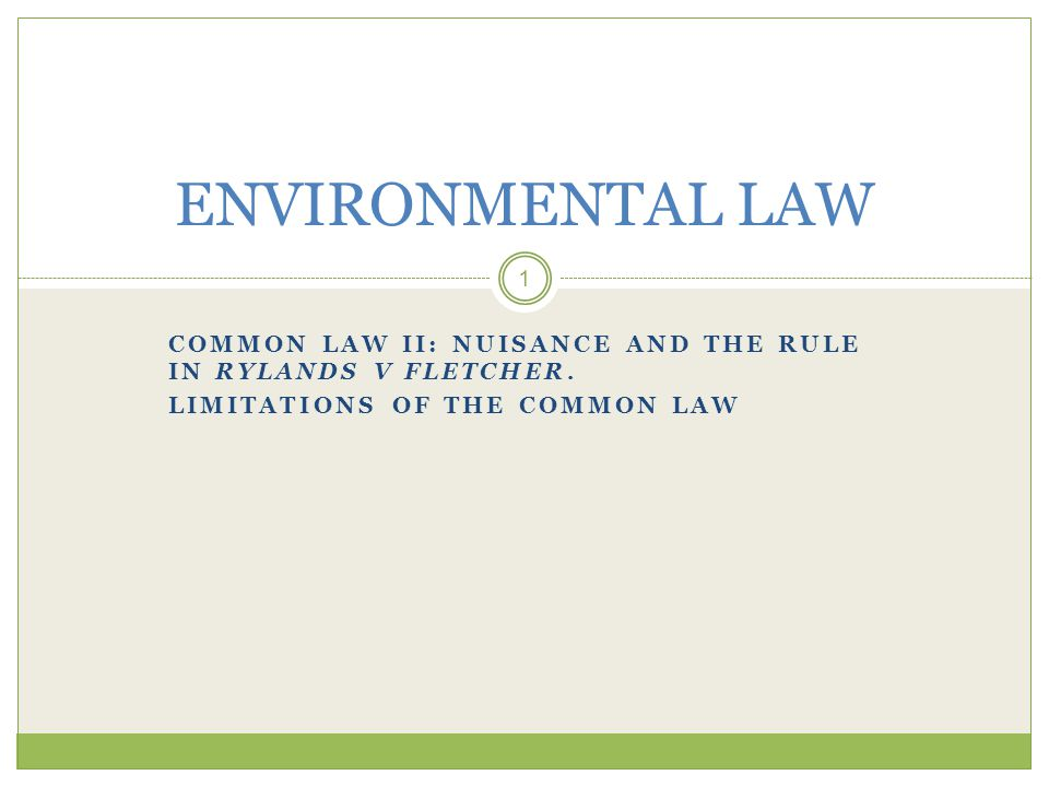 Environmental Law 12 Limitations of Common Law in protecting / improving environment Private law =protector of private interests not environment Environment degradation persists Wider public interest need to be taken into account + ecological interests and interests of non – landowners and of future generations Environmental interest lacks standing!