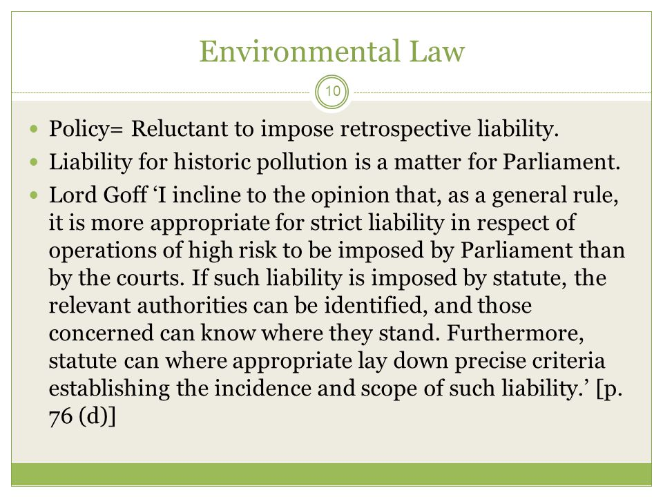 Environmental Law 10 Policy= Reluctant to impose retrospective liability. Liability for historic pollution is a matter for Parliament. Lord Goff 'I in