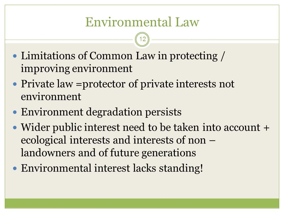 Environmental Law 12 Limitations of Common Law in protecting / improving environment Private law =protector of private interests not environment Envir