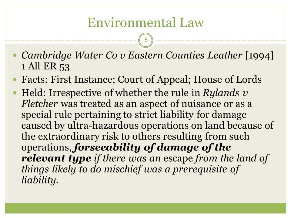 Environmental law 6 Accordingly, strict liability for the escape from land of things likely to do mischief only arose if the defendant knew or ought reasonably to have foreseen that those things might if they escaped cause damage.