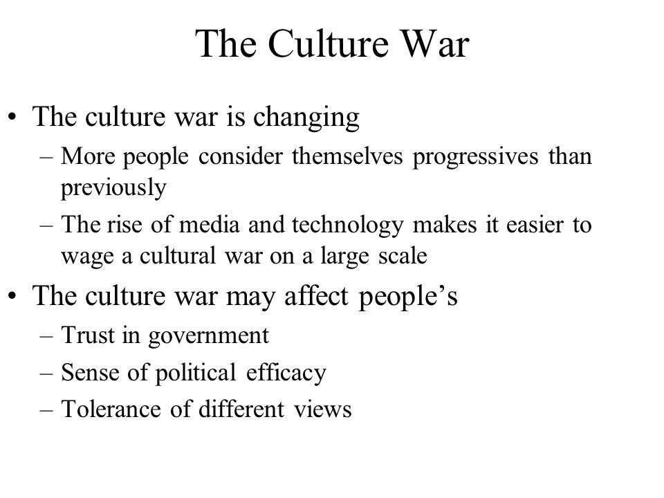 The Culture War The culture war is changing –More people consider themselves progressives than previously –The rise of media and technology makes it e