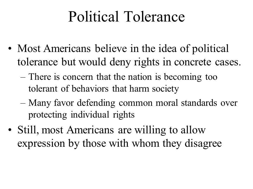 Political Tolerance Most Americans believe in the idea of political tolerance but would deny rights in concrete cases. –There is concern that the nati