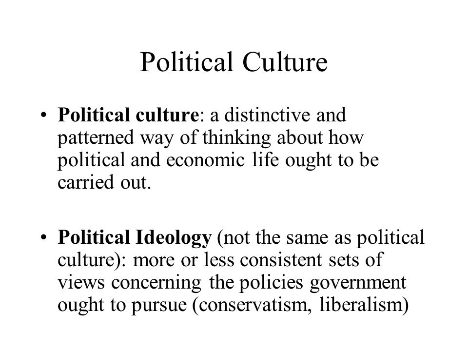 Political culture: a distinctive and patterned way of thinking about how political and economic life ought to be carried out. Political Ideology (not