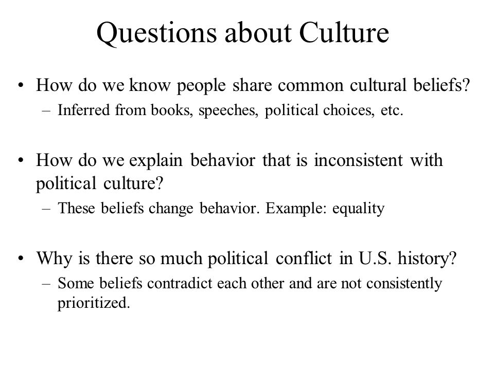 Questions about Culture How do we know people share common cultural beliefs? –Inferred from books, speeches, political choices, etc. How do we explain