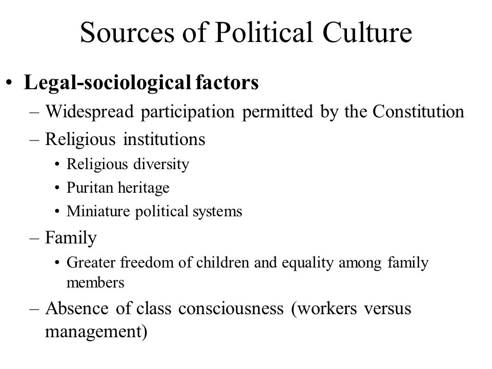 Sources of Political Culture Legal-sociological factors –Widespread participation permitted by the Constitution –Religious institutions Religious dive
