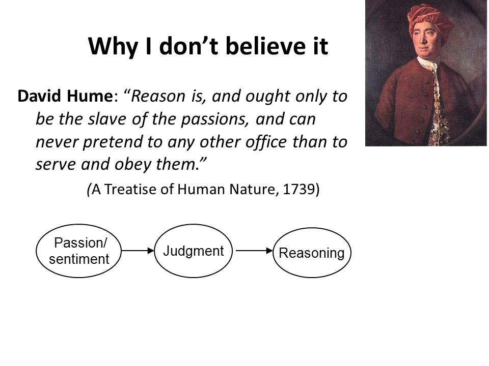 Why I don't believe it David Hume: Reason is, and ought only to be the slave of the passions, and can never pretend to any other office than to serve and obey them. (A Treatise of Human Nature, 1739) Judgment Reasoning Passion/ sentiment