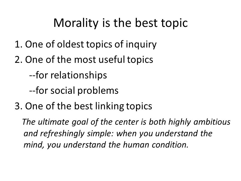 Morality is the best topic 1. One of oldest topics of inquiry 2.