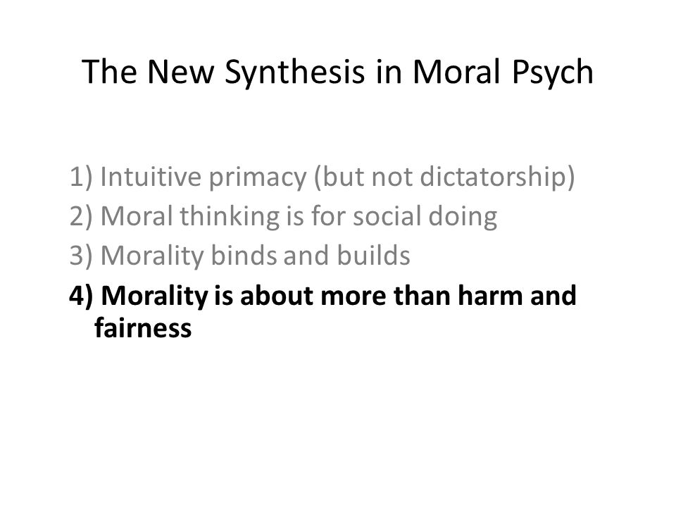 The New Synthesis in Moral Psych 1) Intuitive primacy (but not dictatorship) 2) Moral thinking is for social doing 3) Morality binds and builds 4) Morality is about more than harm and fairness