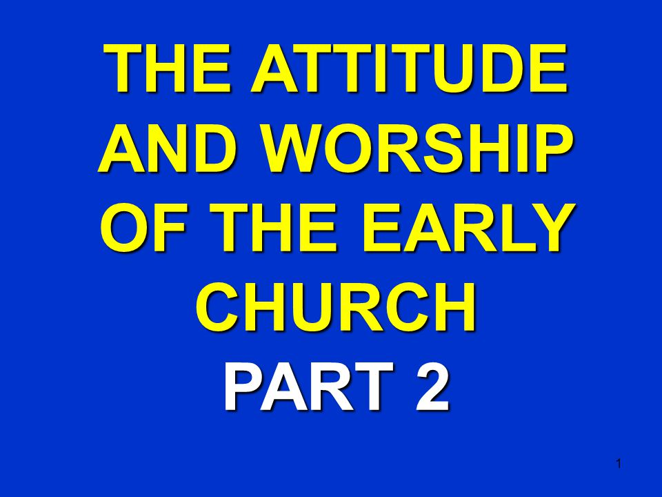 1 THE ATTITUDE AND WORSHIP OF THE EARLY CHURCH PART 2