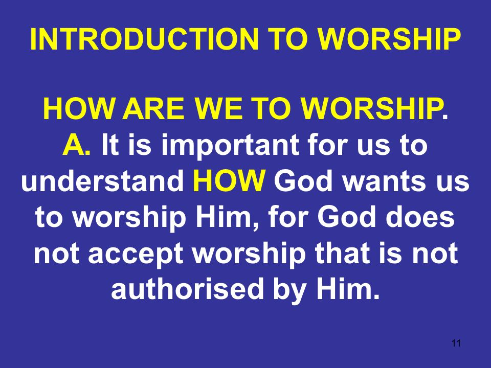 11 HOW ARE WE TO WORSHIP. A. It is important for us to understand HOW God wants us to worship Him, for God does not accept worship that is not authori