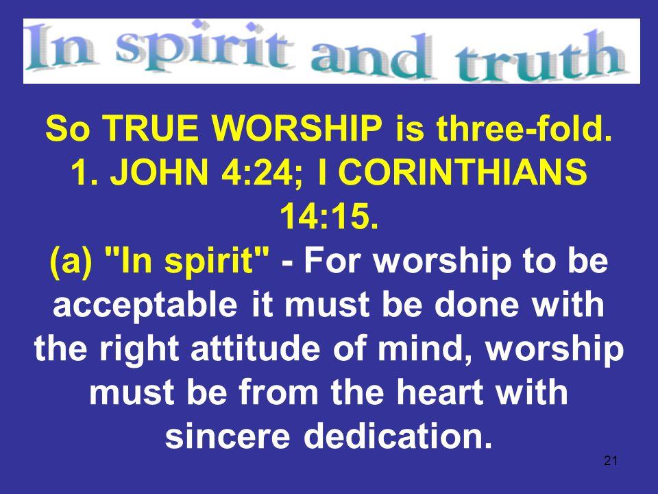 21 So TRUE WORSHIP is three-fold. 1. JOHN 4:24; I CORINTHIANS 14:15. (a)
