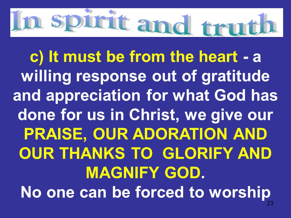 23 c) It must be from the heart - a willing response out of gratitude and appreciation for what God has done for us in Christ, we give our PRAISE, OUR