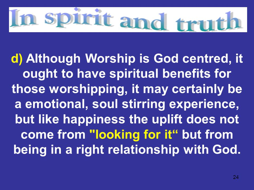 24 d) Although Worship is God centred, it ought to have spiritual benefits for those worshipping, it may certainly be a emotional, soul stirring exper