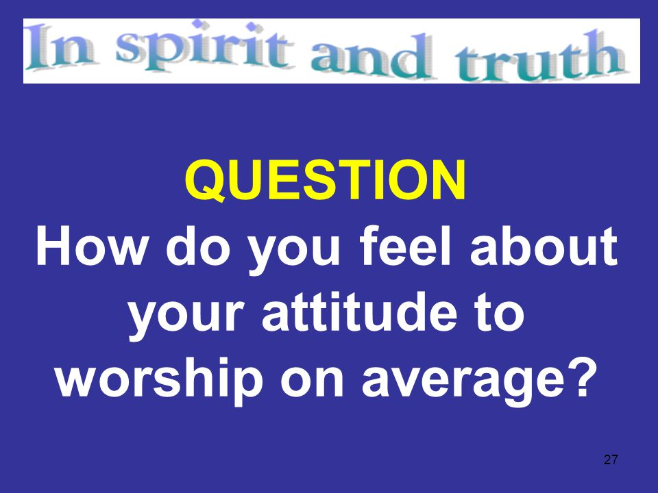 27 QUESTION How do you feel about your attitude to worship on average?