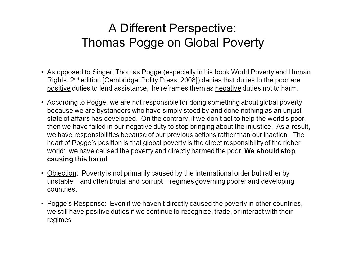 A Different Perspective: Thomas Pogge on Global Poverty As opposed to Singer, Thomas Pogge (especially in his book World Poverty and Human Rights, 2 n